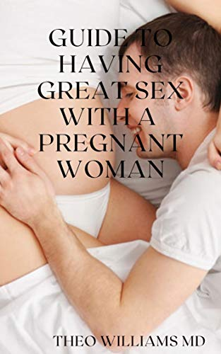 GUIDE TO HAVING GREAT SEX WITH A PREGNANT WOMAN: The Essential Guide To Having Great, Enjoyable Sex And Love Making With A Pregnant Woman (English Edition)