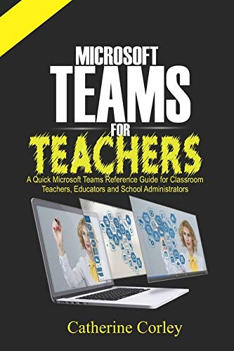 Microsoft Teams For Teachers: A Quick Reference Guide for Classroom Teachers, Educators and School Administrators