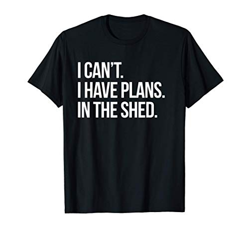 I Can't I Have Plans In The Shed Funny Toolshed Workshop T-Shirt