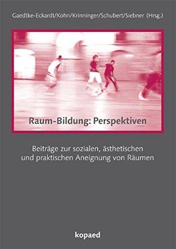 Raum-Bildung:Perspektiven: Beiträge zur sozialen, ästhetischen Beiträge zur sozialen, ästhetischen und praktischen Aneignung von Räumen