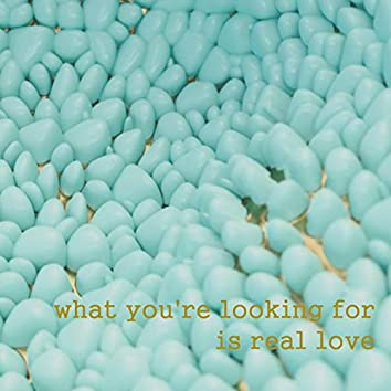 What You're Looking for Is Real Love