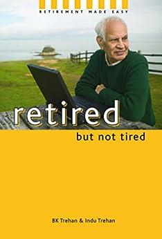 Retired But Not Tired: Retirement Made Easy by [BK Trehan, Indu Trehan]