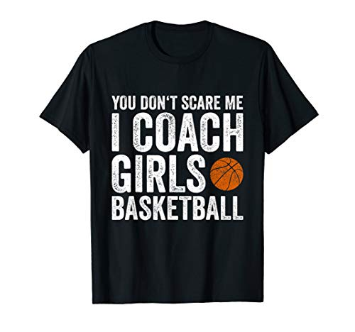 You Don't Scare Me I Coach Girls Basketball Coaches Gifts T-Shirt