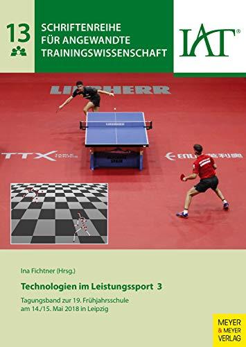 Technologien im Leistungssport 3: Tagungsband zur 19. Frühjahrsschule am 14./15. Mai 2018 in Leipzig (Schriftenreihe für angewandte Trainingswissenschaft 13)