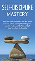 Self-Discipline Mastery: A Practical Guide to Improve YOUR Self Control, Overcome Failures, Develop Mental Toughness. Learn How to Successfully Achieve YOUR Long-Term Goals the Easy Way.