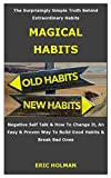 MAGICAL HABITS: The surprisingly simple truth behind extraordinary habits, negative self talk & how to change it, an easy & proven way to build good habits & break bad ones