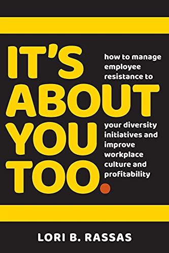 Compare Textbook Prices for It's About You Too.: How to Manage Employee Resistance to Your Diversity Initiatives and Improve Workplace Culture and Profitability  ISBN 9798723516748 by Rassas, Lori B.