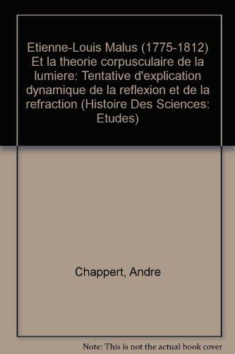 Etienne-louis Malus 1775-1812 Et La Theorie Corpusculaire De La Lumiere: Tentative D'explication Dynamique De La Reflexion Et De La Refraction
