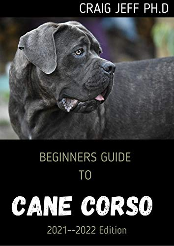 BEGINNERS GUIDE TO CANE CORSO 2021--2022 Edition: Your Complete Manual