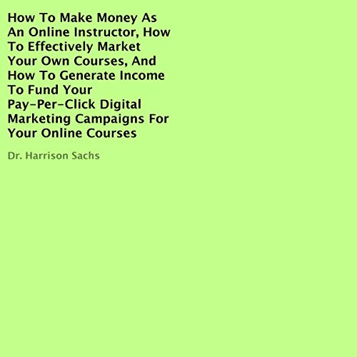 How to Make Money as an Online Instructor, How to Effectively Market Your Own Courses, and How to Generate Income to Fund Your Pay-Per-Click Digital Marketing Campaigns for Your Online Courses audiobook cover art