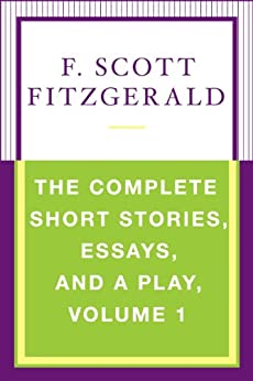 The Complete Short Stories, Essays, and a Play, Volume 1 by [F. Scott Fitzgerald]