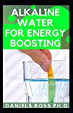 ALKALINE WATER FOR ENERGY BOOSTING: Comprehensive Guide on How to Reboot for Unlimited Energy, Rapid Weight Loss, and Healthy Living