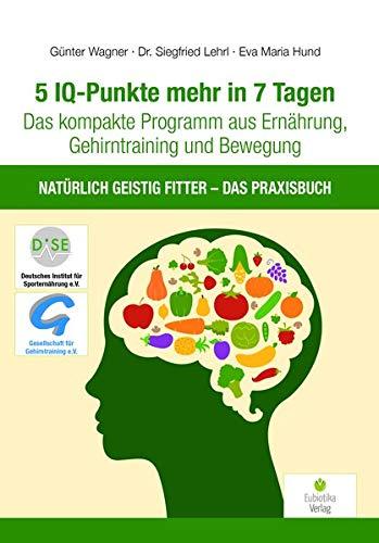 5 IQ-Punkte mehr in 7 Tagen: Das kompakte Programm aus Ernährung, Gehirntraining und Bewegung - Natürlich geistig fitter - Das Praxisbuch