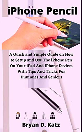 iPhone Pencil: A Quick and Simple Guide on How to Setup and Use The iPhone Pen On Your iPad And iPhone Devices With Tips And Tricks For Dummies And Seniors (English Edition)