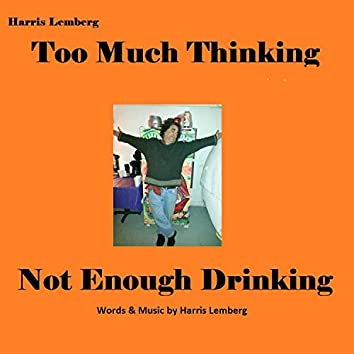 Too Much Thinking Not Enough Drinking