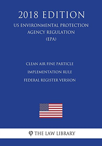 Clean Air Fine Particle Implementation Rule - Federal Register Version (US Environmental Protection Agency Regulation) (EPA) (2018 Edition)