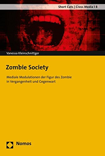 Zombie Society: Mediale Modulationen der Figur des Zombie in Vergangenheit und Gegenwart (Short Cuts / Cross Media, Band 8)