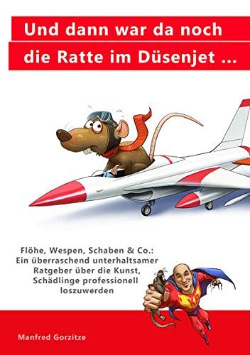 Und dann war da noch die Ratte im Düsenjet ...: Flöhe, Wespen, Schaben & Co.: Ein überraschend unterhaltsamer Ratgeber über die Kunst, Schädlinge professionell loszuwerden