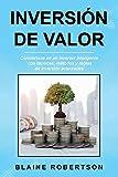 Inversión De Valor: Conviértase en un inversor inteligente con técnicas, métodos y reglas de inversión avanzadas