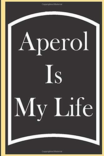 Aperol Is My Life: Aperol Journal, Gift For Aperol Lovers, Aperol Notebook, Aperol Diary, Aperol Tasting Notes, Aperol Logbook