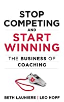 Stop Competing and Start Winning: The Business of Coaching