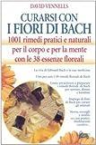 curarsi con i fiori di bach. 1001 rimedi pratici e naturali per il corpo e per la mente con le 38 essenze floreali
