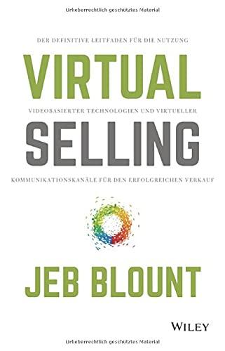 Virtual Selling: Der definitive Leitfaden für die Nutzung videobasierter Technologie und virtueller Kommunikationskanäle für den erfolgreichen Verkauf