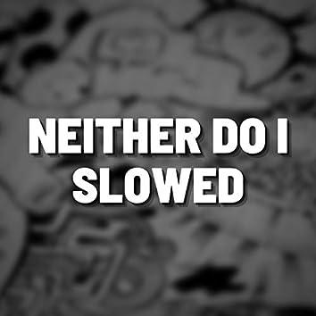 Neither Do I Slowed (Remix)