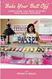 Bake Your Butt Off!: Everything You Need To Start Your Baking Business