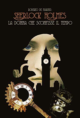 Sherlock Holmes - La donna che sconfisse il tempo (Sherlock Holmes Fondamentalista Vol. 1) di [Roberto de Marinis]