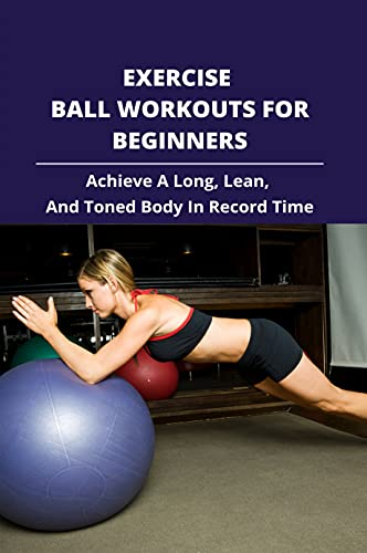 Exercise Ball Workouts For Beginners: Achieve A Long, Lean, And Toned Body In Record Time.: Stability Ball Exercises For Core