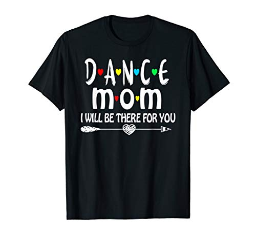 Dance Mom I'll Be There For You Funny Dancing Gift T-Shirt