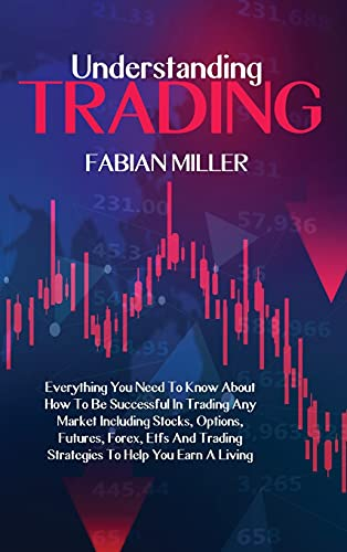 Understanding Trading: Everything You Need To Know About How To Be Successful In Trading Any Market Including Stocks, Options, Futures, Forex, Etfs And Trading Strategies To Help You Earn A Living