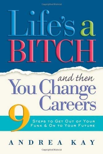 Life's a Bitch and Then You Change Careers: 9 Steps to Get You Out of Your Funk & on to Your Future