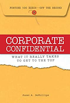 Corporate Confidential: Fortune 500 Executives Off the Record - What It Really Takes to Get to the Top by [Susan A Dephillips]