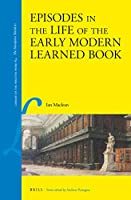 Episodes in the Life of the Early Modern Learned Book (Library of the Written Word: The Handpress World, 65)