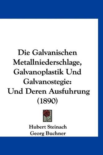 Die Galvanischen Metallniederschlage, Galvanoplastik Und Galvanostegie: Und Deren Ausfuhrung (1890)