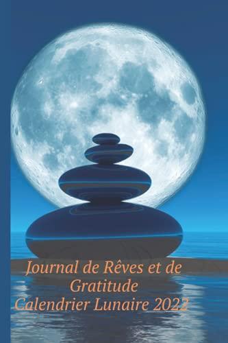 Journal de Rêves et de Gratitude. Calendrier lunaire 2022: Carnet à compléter au quotidien de 100 pages, 5 mn par jour, avec calendrier lunaire pour ... le bien être. Papier qualité crème, 6 x 9 po