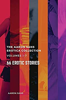 The Complete Aaron Sans Erotica Collection Volumes 1-7  66 Erotic Stories  The Aaron Sans Erotica Collection