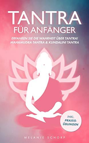 Tantra für Anfänger Buch: Erfahren Sie die Wahrheit über Tantra! Mahamudra Tantra & Kundalini Tantra