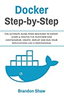 Docker Step-by-Step: The Ultimate Guide From Beginner to Expert. Learn & Master The Platform and Containerize, Create, Deploy and Run Your Application Like a Professional