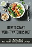 How To Start Weight Watchers Diet: How To Kick Start Your Healthy Eating Habits & Lifestyle: How To Improve Health And Wellness