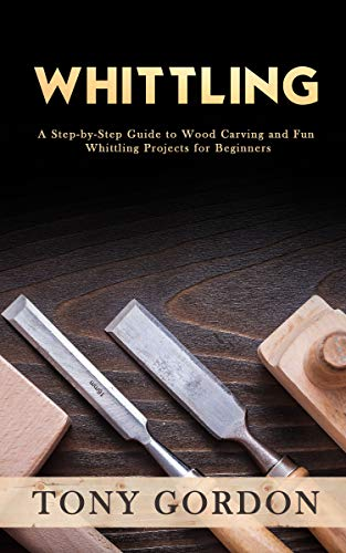 Whittling: A Step-by-Step Guide to Wood Carving and Fun Whittling Projects for Beginners (English Edition)