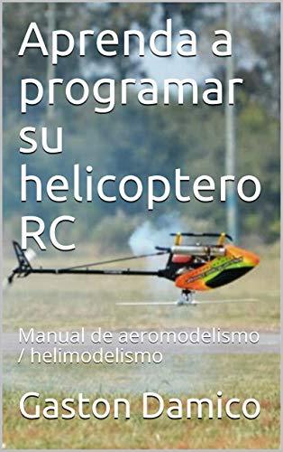 Aprenda a programar su helicoptero RC: Manual de aeromodelismo / helimodelismo (Spanish Edition)