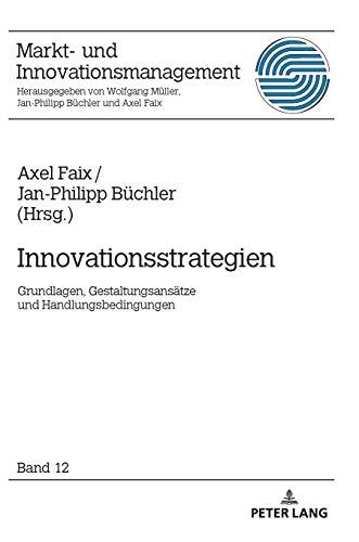 Innovationsstrategien: Grundlagen, Gestaltungsansätze und Handlungsbedingungen (Markt- und Innovationsmanagement, Band 12)