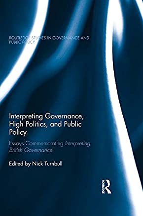 Interpreting Governance, High Politics, and Public Policy: Essays commemorating Interpreting British Governance (Routledge Studies in Governance and Public Policy)