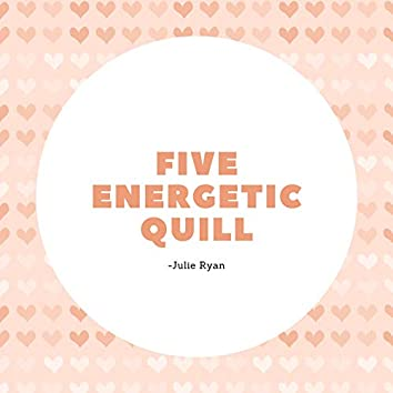 Five Energetic Quill