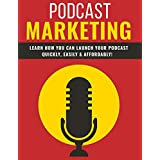 Podcast Marketing: HOW YOU CAN LAUNCH YOUR PODCAST QUICKLY, EASILY & AFFORDABLY (English Edition)