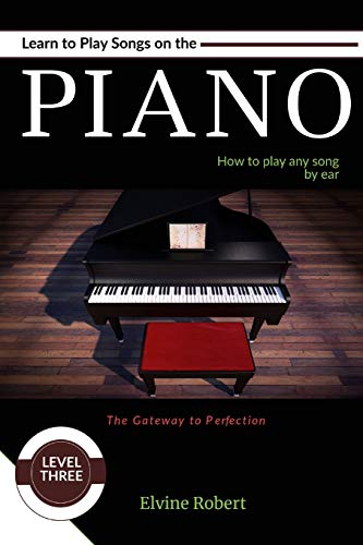 Learn to Play Songs on the Piano: How to play any song by ear (The Gateway to Perfection)