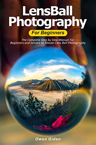 LensBall Photography for Beginners: The Complete Step by Step Manual For Beginners and Seniors to Master Lensball Photography (English Edition)
